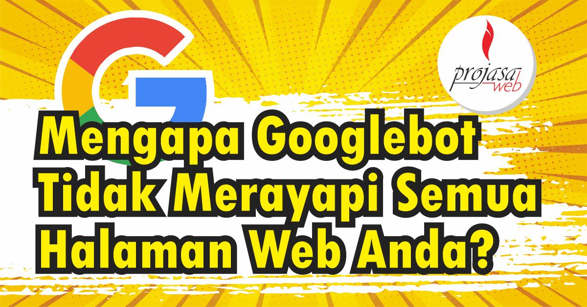 Mengapa Googlebot Tidak Merayapi Semua Halaman Website Anda